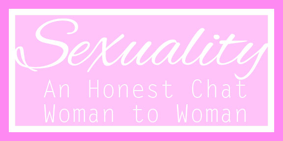 sexuality: an honest chat woman to woman